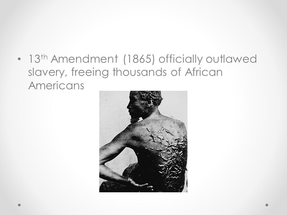 13th Amendment (1865) officially outlawed slavery, freeing thousands of African Americans