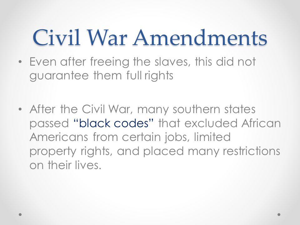 Civil War Amendments Even after freeing the slaves, this did not guarantee them full rights.