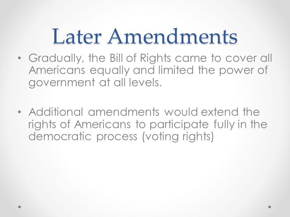 Later Amendments Gradually, the Bill of Rights came to cover all Americans equally and limited the power of government at all levels.