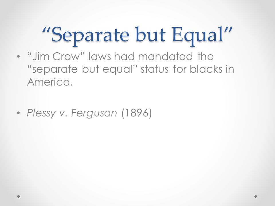 Separate but Equal Jim Crow laws had mandated the separate but equal status for blacks in America.