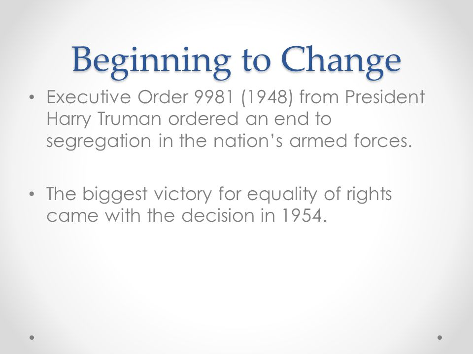 Beginning to Change Executive Order 9981 (1948) from President Harry Truman ordered an end to segregation in the nation's armed forces.