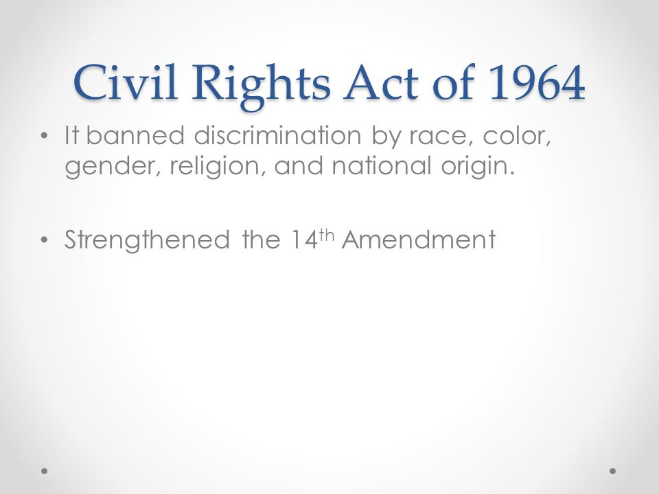 Civil Rights Act of 1964 It banned discrimination by race, color, gender, religion, and national origin.