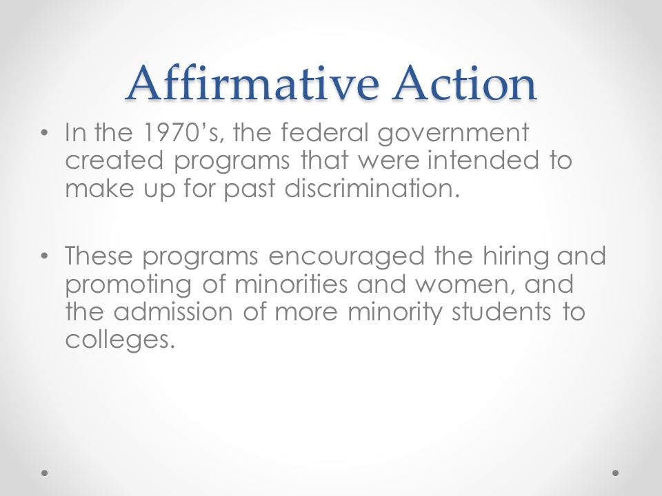 Affirmative Action In the 1970's, the federal government created programs that were intended to make up for past discrimination.