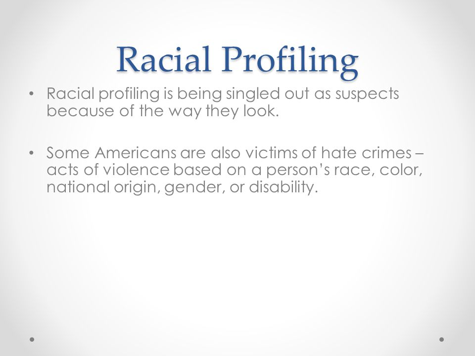 Racial Profiling Racial profiling is being singled out as suspects because of the way they look.