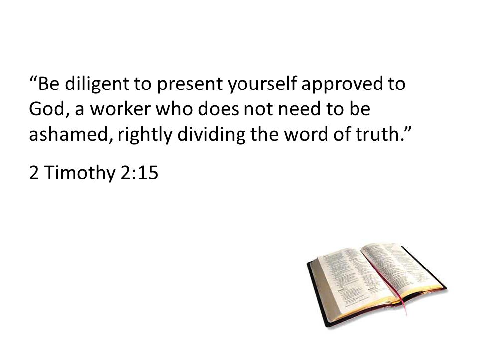 Be diligent to present yourself approved to God, a worker who does not need to be ashamed, rightly dividing the word of truth. 2 Timothy 2:15