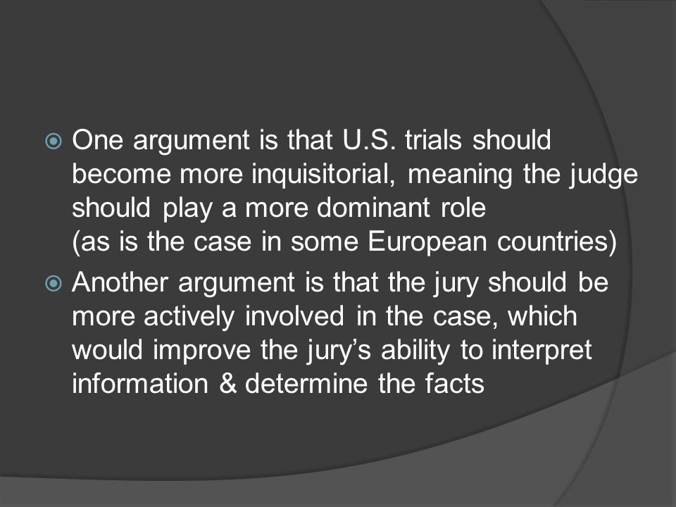 One argument is that U.S. trials should become more inquisitorial, meaning the judge should play a more dominant role (as is the case in some European countries)