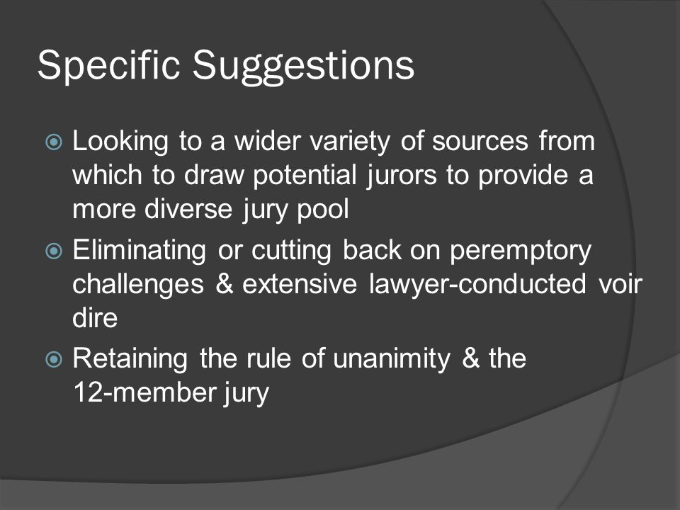 Specific Suggestions Looking to a wider variety of sources from which to draw potential jurors to provide a more diverse jury pool.
