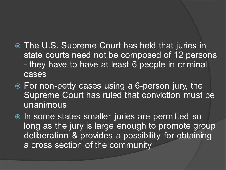 The U.S. Supreme Court has held that juries in state courts need not be composed of 12 persons - they have to have at least 6 people in criminal cases