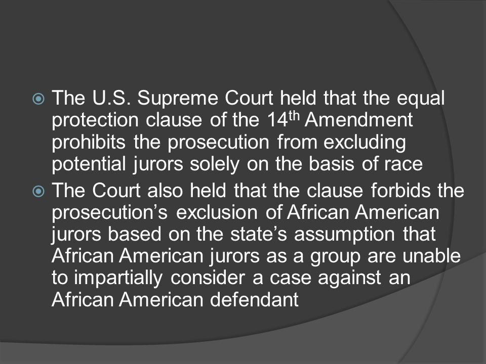 The U.S. Supreme Court held that the equal protection clause of the 14th Amendment prohibits the prosecution from excluding potential jurors solely on the basis of race