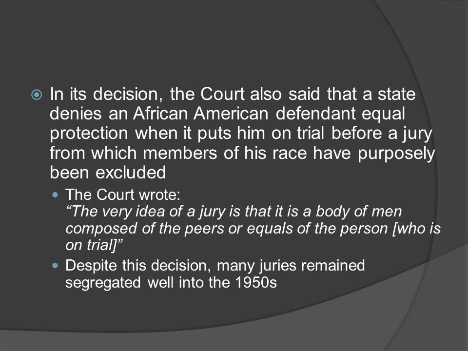 In its decision, the Court also said that a state denies an African American defendant equal protection when it puts him on trial before a jury from which members of his race have purposely been excluded