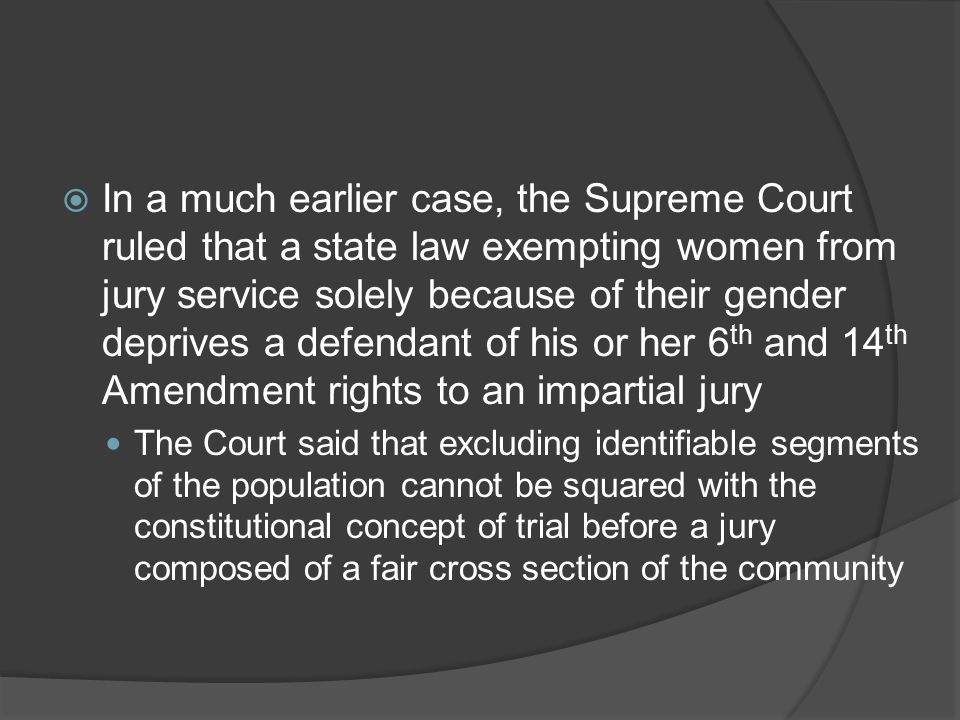 In a much earlier case, the Supreme Court ruled that a state law exempting women from jury service solely because of their gender deprives a defendant of his or her 6th and 14th Amendment rights to an impartial jury