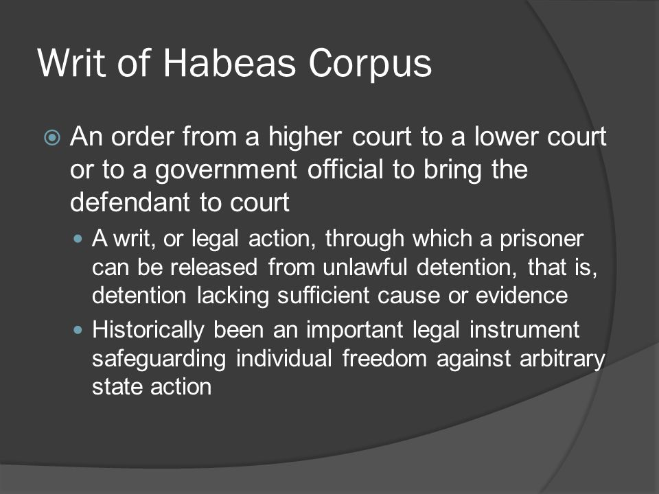Writ of Habeas Corpus An order from a higher court to a lower court or to a government official to bring the defendant to court.