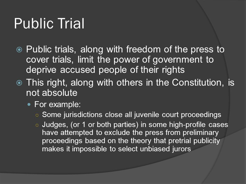 Public Trial Public trials, along with freedom of the press to cover trials, limit the power of government to deprive accused people of their rights.