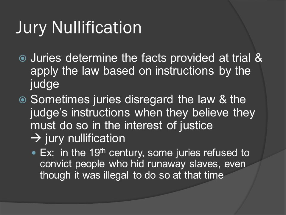 Jury Nullification Juries determine the facts provided at trial & apply the law based on instructions by the judge.