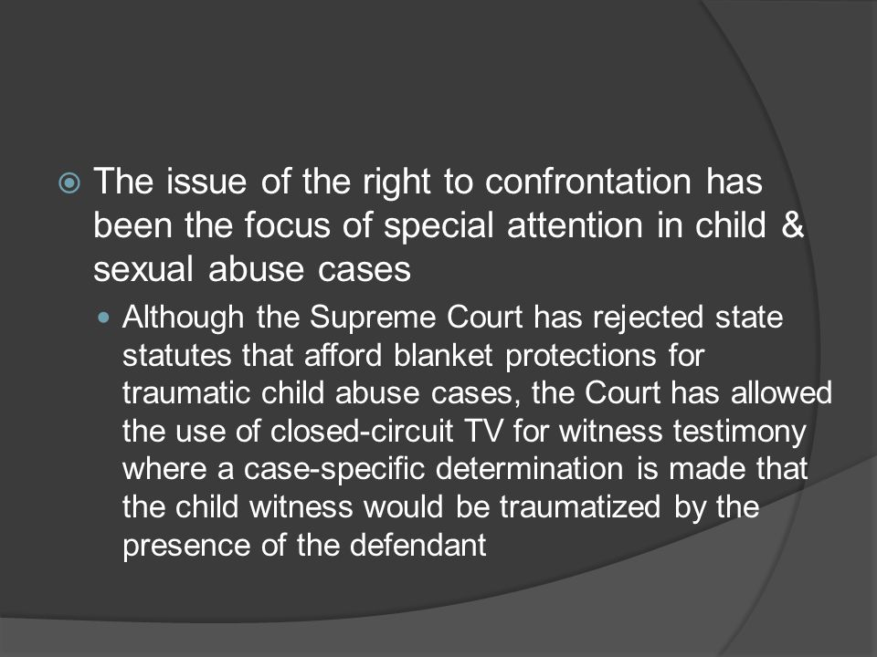 The issue of the right to confrontation has been the focus of special attention in child & sexual abuse cases