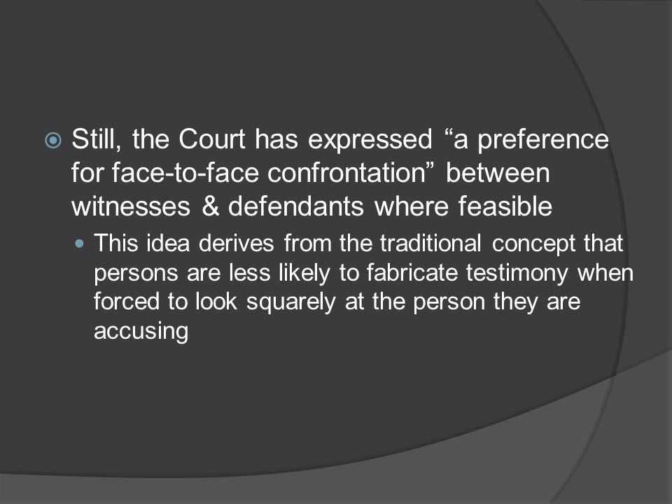Still, the Court has expressed a preference for face-to-face confrontation between witnesses & defendants where feasible
