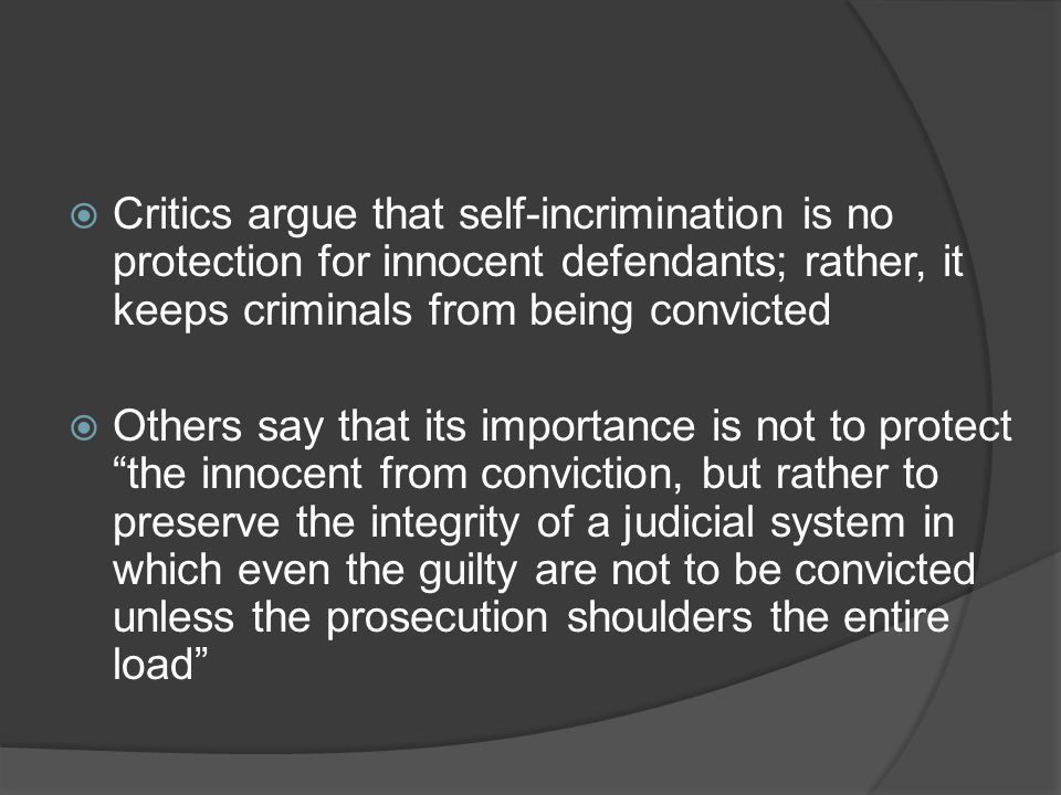 Critics argue that self-incrimination is no protection for innocent defendants; rather, it keeps criminals from being convicted