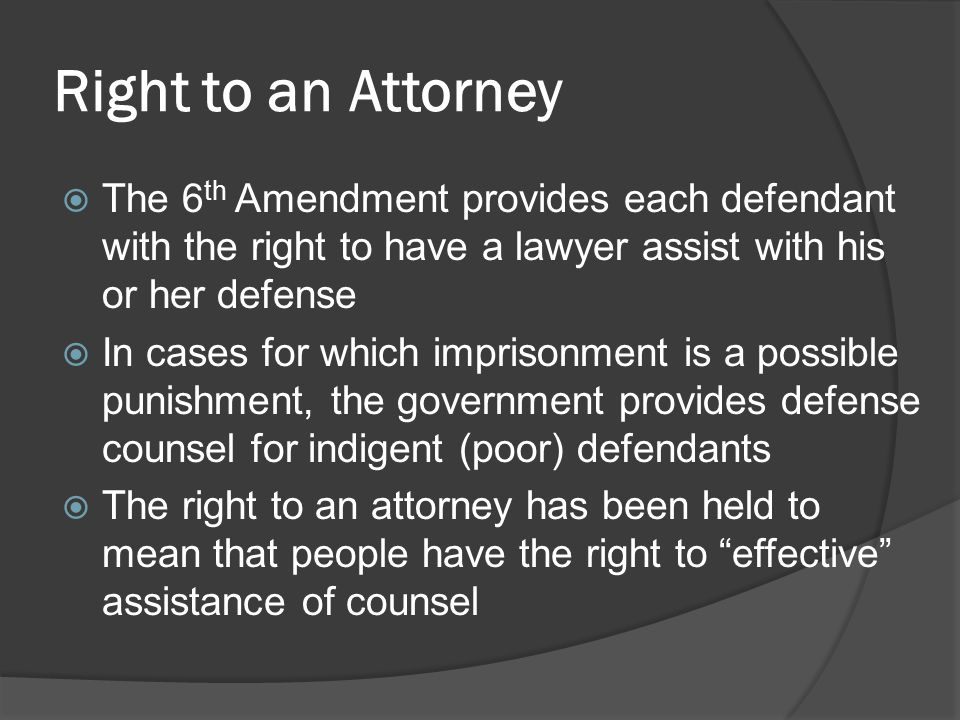 Right to an Attorney The 6th Amendment provides each defendant with the right to have a lawyer assist with his or her defense.