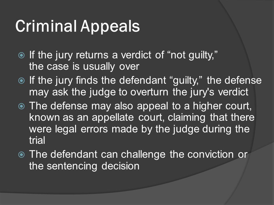 Criminal Appeals If the jury returns a verdict of not guilty, the case is usually over.