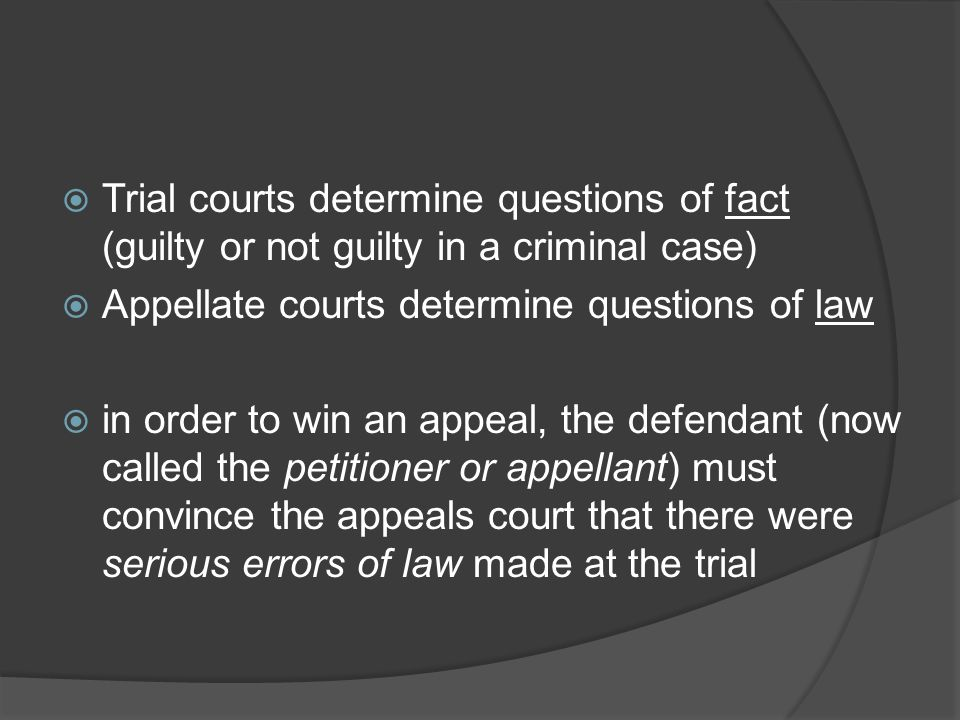 Trial courts determine questions of fact (guilty or not guilty in a criminal case)