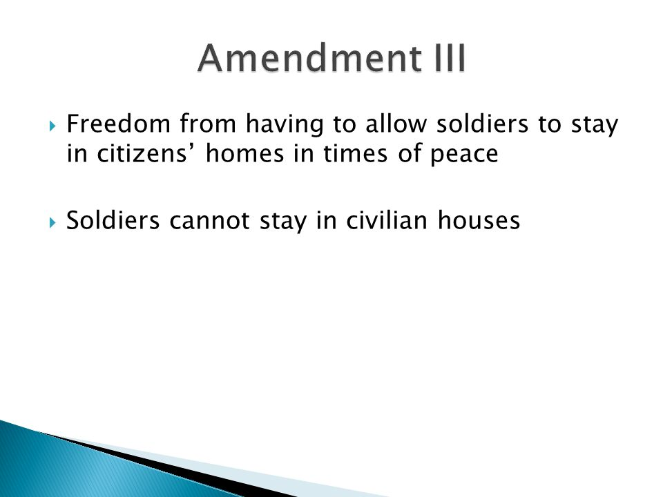 Amendment III Freedom from having to allow soldiers to stay in citizens' homes in times of peace.