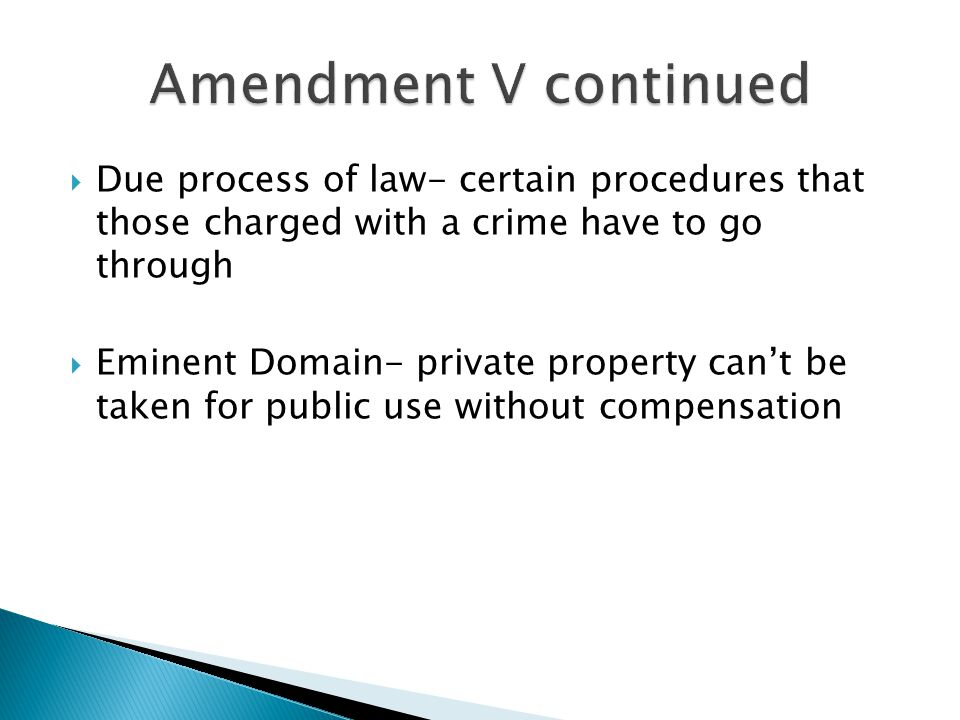 Amendment V continued Due process of law- certain procedures that those charged with a crime have to go through.