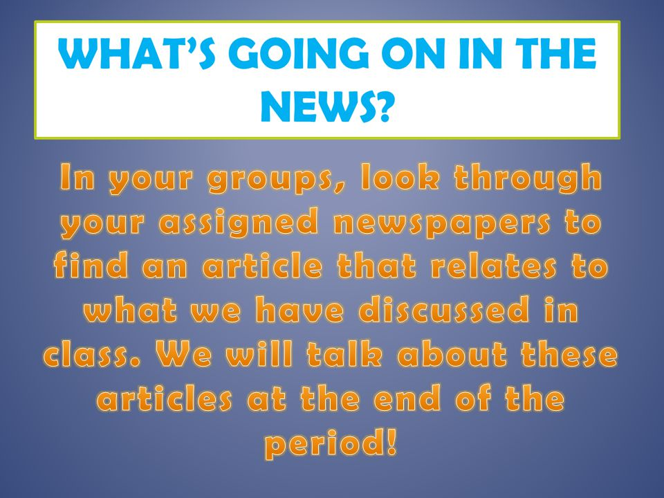 In your groups, look through your assigned newspapers to find an article that relates to what we have discussed in class.