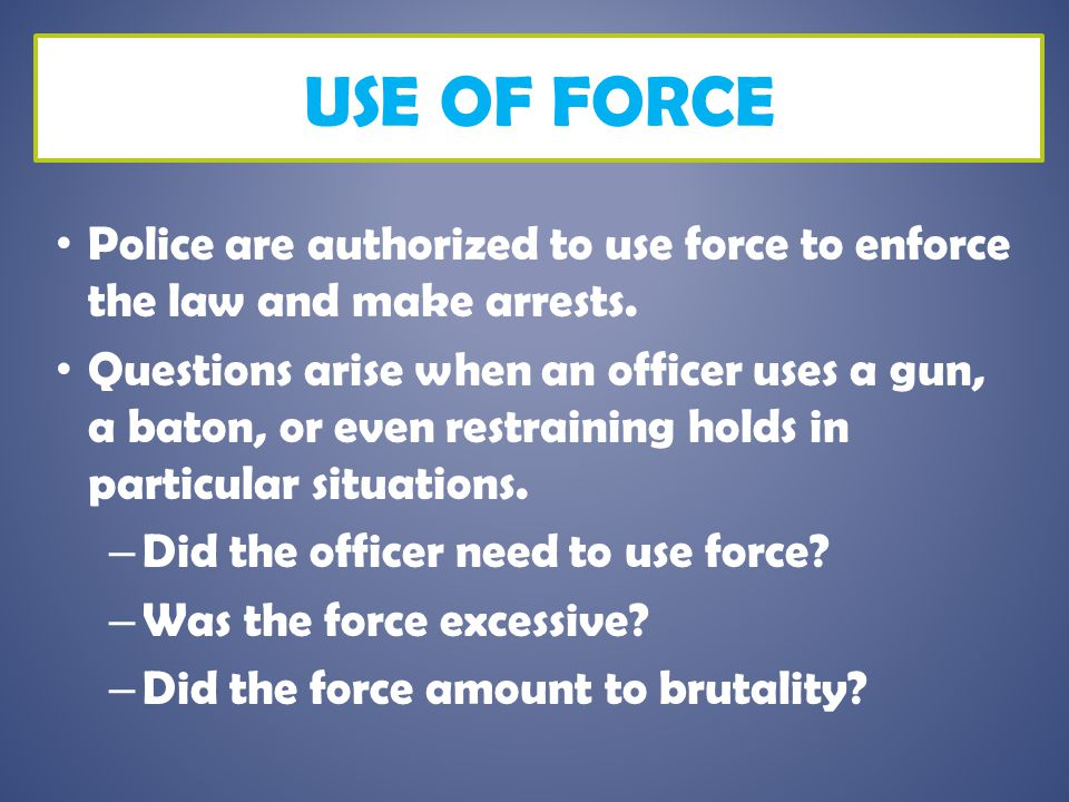 Use of Force Police are authorized to use force to enforce the law and make arrests.