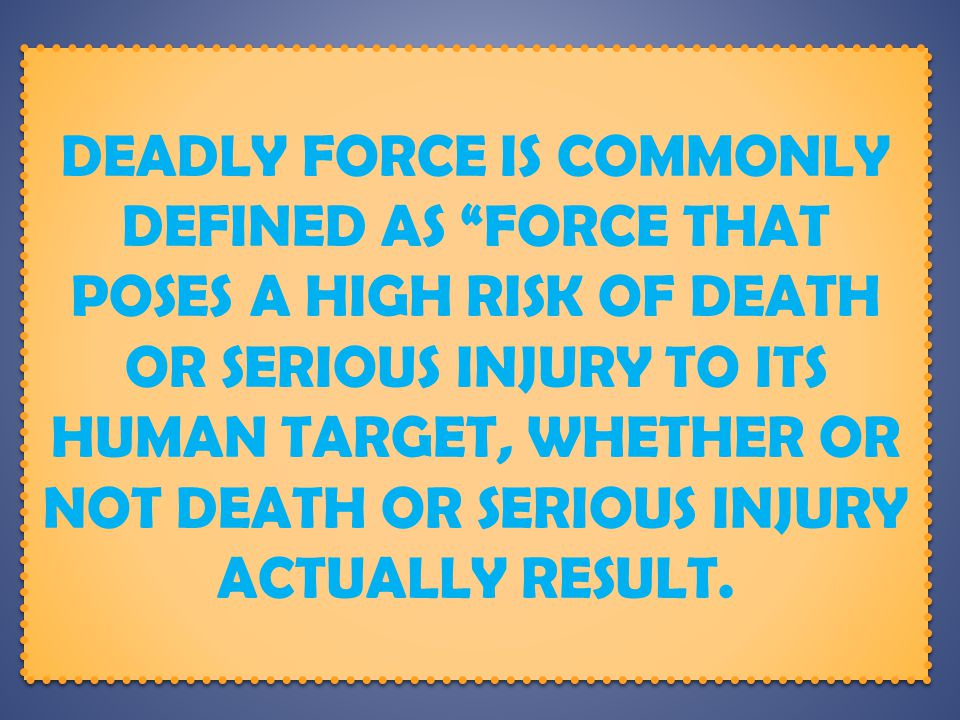 Deadly Force is commonly defined as force that poses a high risk of death or serious injury to its human target, whether or not death or serious injury actually result.