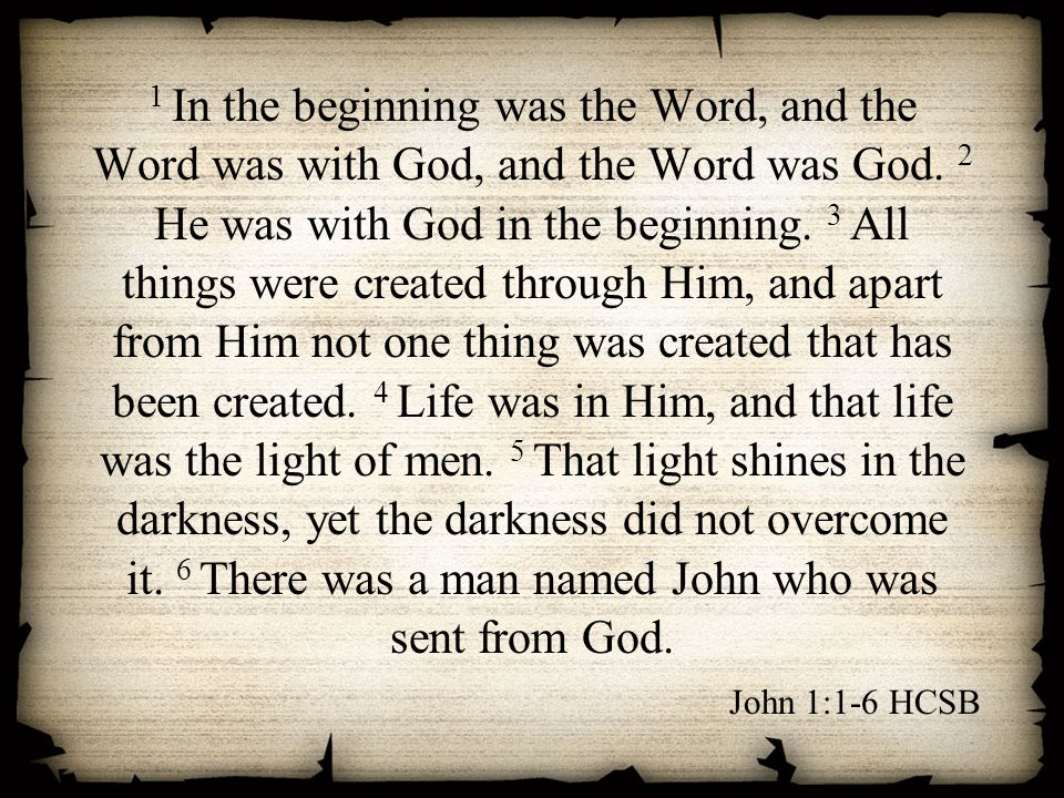 1 In the beginning was the Word, and the Word was with God, and the Word was God. 2 He was with God in the beginning. 3 All things were created through Him, and apart from Him not one thing was created that has been created. 4 Life was in Him, and that life was the light of men. 5 That light shines in the darkness, yet the darkness did not overcome it. 6 There was a man named John who was sent from God.