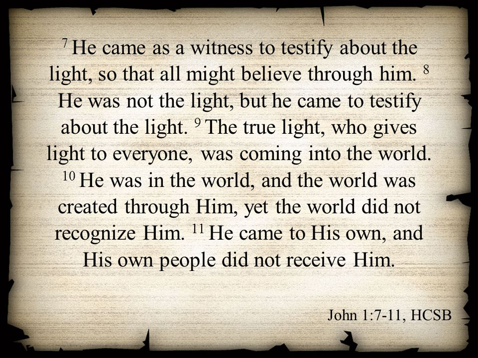 7 He came as a witness to testify about the light, so that all might believe through him. 8 He was not the light, but he came to testify about the light. 9 The true light, who gives light to everyone, was coming into the world. 10 He was in the world, and the world was created through Him, yet the world did not recognize Him. 11 He came to His own, and His own people did not receive Him.