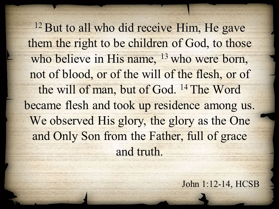 12 But to all who did receive Him, He gave them the right to be children of God, to those who believe in His name, 13 who were born, not of blood, or of the will of the flesh, or of the will of man, but of God. 14 The Word became flesh and took up residence among us. We observed His glory, the glory as the One and Only Son from the Father, full of grace and truth.