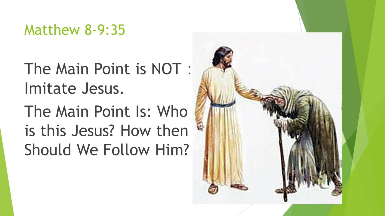 Matthew 8-9:35 The Main Point is NOT: Imitate Jesus.
