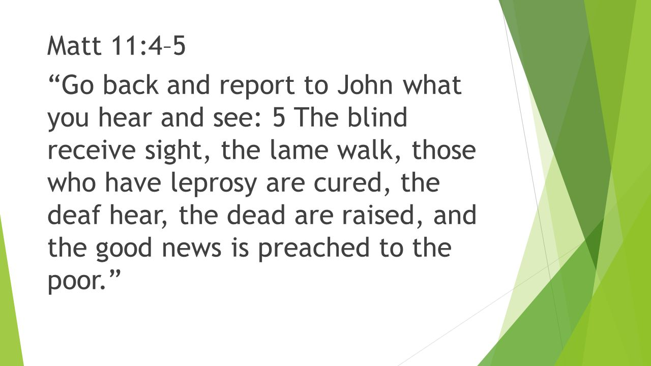 Matt 11:4–5 Go back and report to John what you hear and see: 5 The blind receive sight, the lame walk, those who have leprosy are cured, the deaf hear, the dead are raised, and the good news is preached to the poor.
