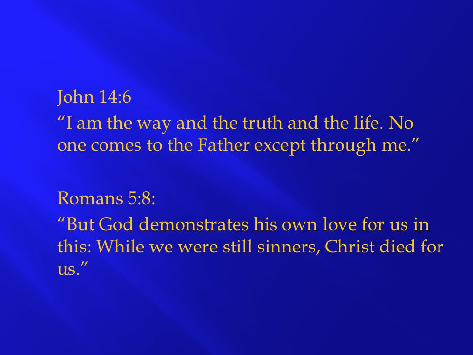 John 14:6 I am the way and the truth and the life. No one comes to the Father except through me. Romans 5:8: