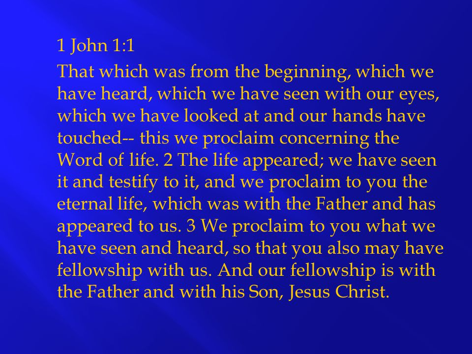 1 John 1:1 That which was from the beginning, which we have heard, which we have seen with our eyes, which we have looked at and our hands have touched-- this we proclaim concerning the Word of life.