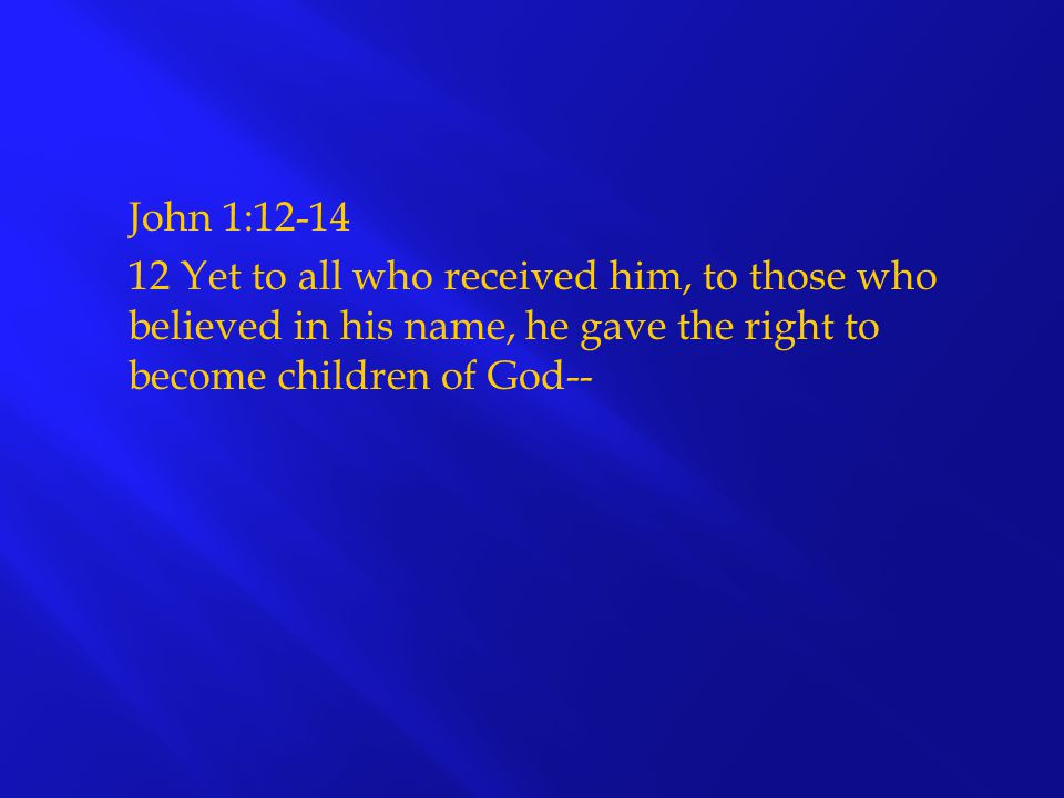John 1: Yet to all who received him, to those who believed in his name, he gave the right to become children of God--