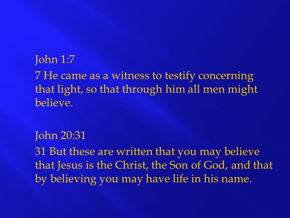 John 1:7 7 He came as a witness to testify concerning that light, so that through him all men might believe.