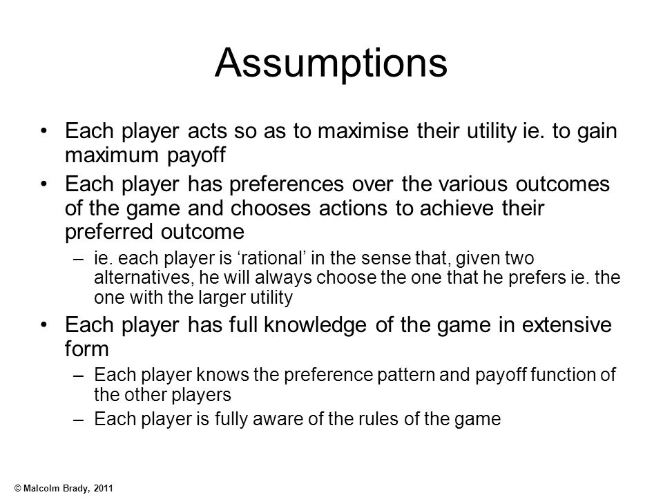 Assumptions Each player acts so as to maximise their utility ie. to gain maximum payoff.