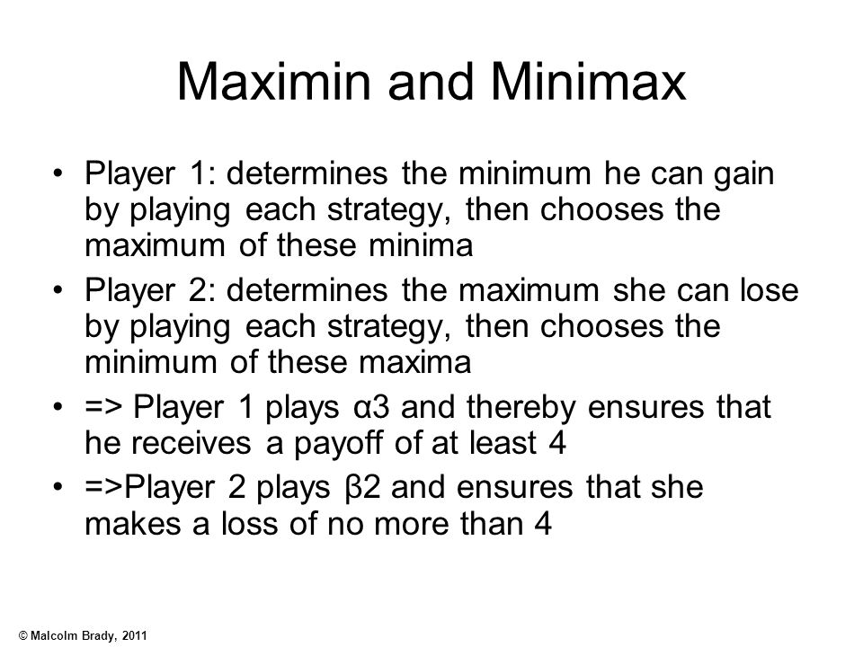 Maximin and Minimax Player 1: determines the minimum he can gain by playing each strategy, then chooses the maximum of these minima.