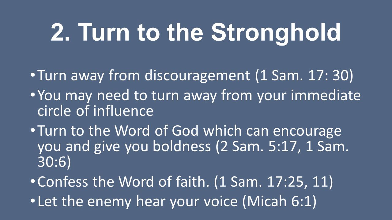 2. Turn to the Stronghold Turn away from discouragement (1 Sam. 17: 30) You may need to turn away from your immediate circle of influence.