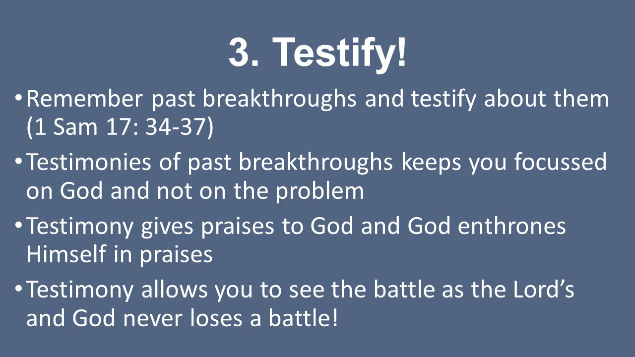 3. Testify! Remember past breakthroughs and testify about them (1 Sam 17: 34-37)