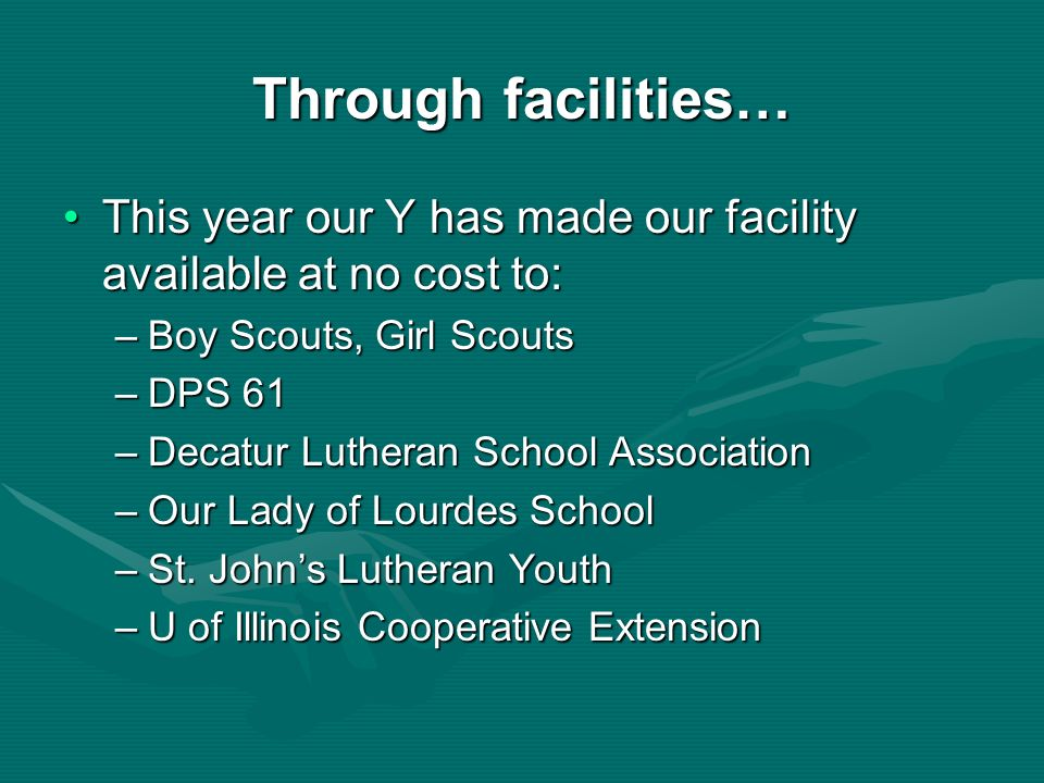 Through facilities…This year our Y has made our facility available at no cost to: Boy Scouts, Girl Scouts.