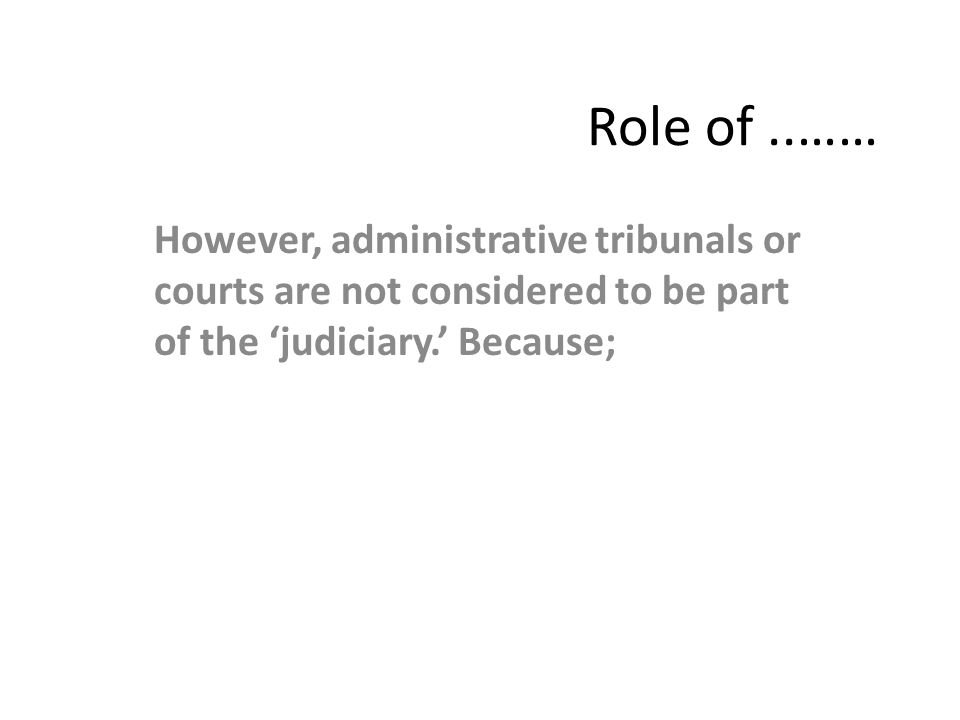 Role of ..…… However, administrative tribunals or courts are not considered to be part of the 'judiciary.' Because;