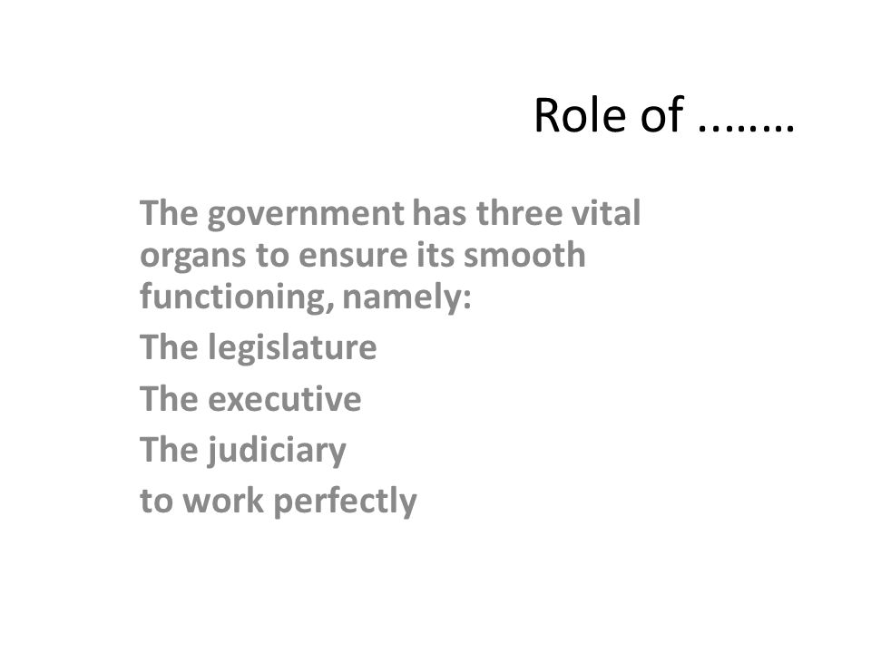 Role of ..…… The government has three vital organs to ensure its smooth functioning, namely: The legislature.