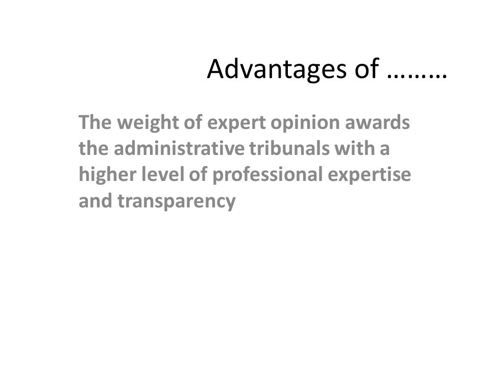 Advantages of ……… The weight of expert opinion awards the administrative tribunals with a higher level of professional expertise and transparency.