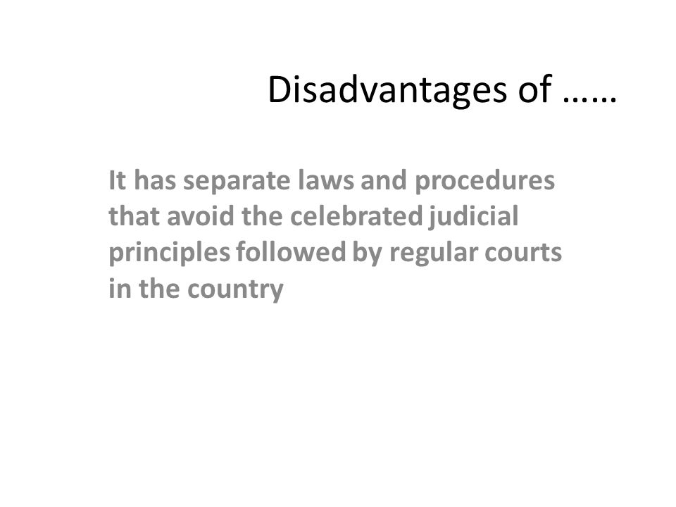 Disadvantages of …… It has separate laws and procedures that avoid the celebrated judicial principles followed by regular courts in the country.