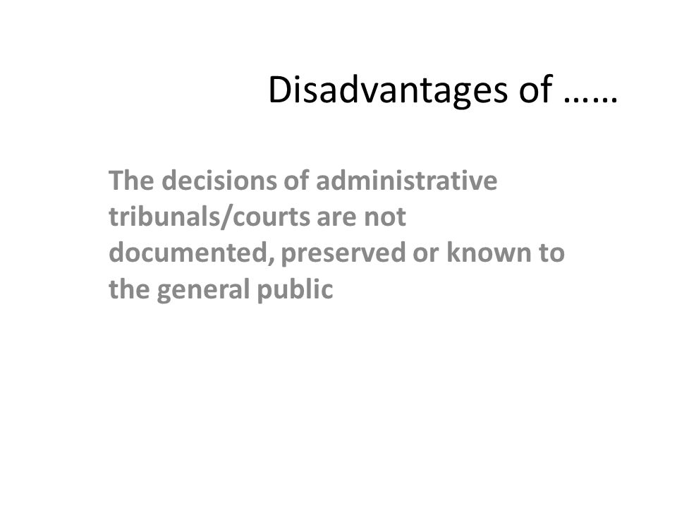 Disadvantages of …… The decisions of administrative tribunals/courts are not documented, preserved or known to the general public.