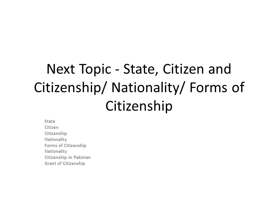 Next Topic - State, Citizen and Citizenship/ Nationality/ Forms of Citizenship