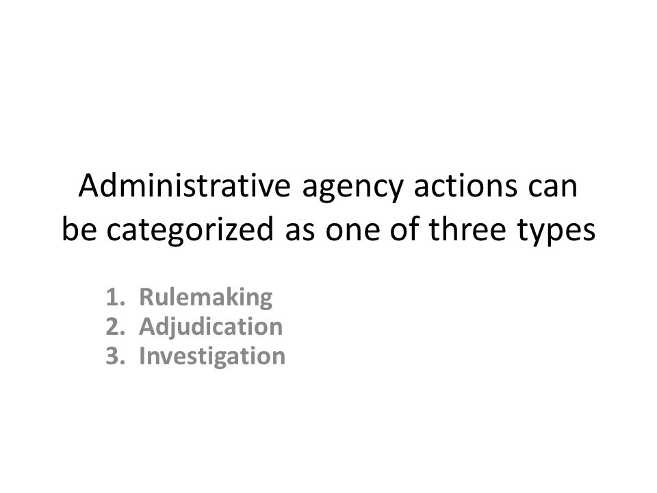 Administrative agency actions can be categorized as one of three types